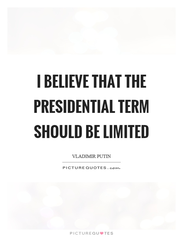 I believe that the presidential term should be limited Picture Quote #1