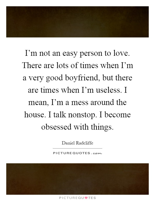 I'm not an easy person to love. There are lots of times when I'm a very good boyfriend, but there are times when I'm useless. I mean, I'm a mess around the house. I talk nonstop. I become obsessed with things Picture Quote #1
