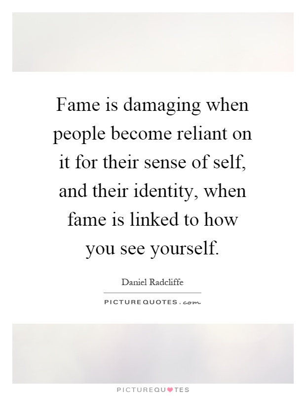 Fame is damaging when people become reliant on it for their sense of self, and their identity, when fame is linked to how you see yourself Picture Quote #1