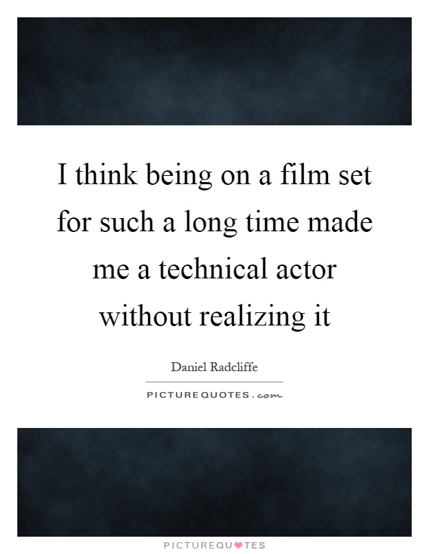 I think being on a film set for such a long time made me a technical actor without realizing it Picture Quote #1
