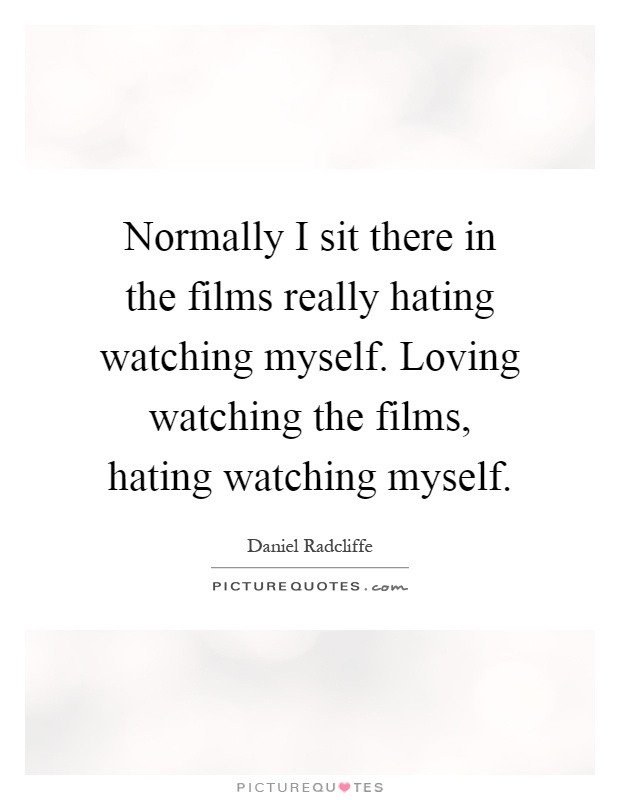 Normally I sit there in the films really hating watching myself. Loving watching the films, hating watching myself Picture Quote #1