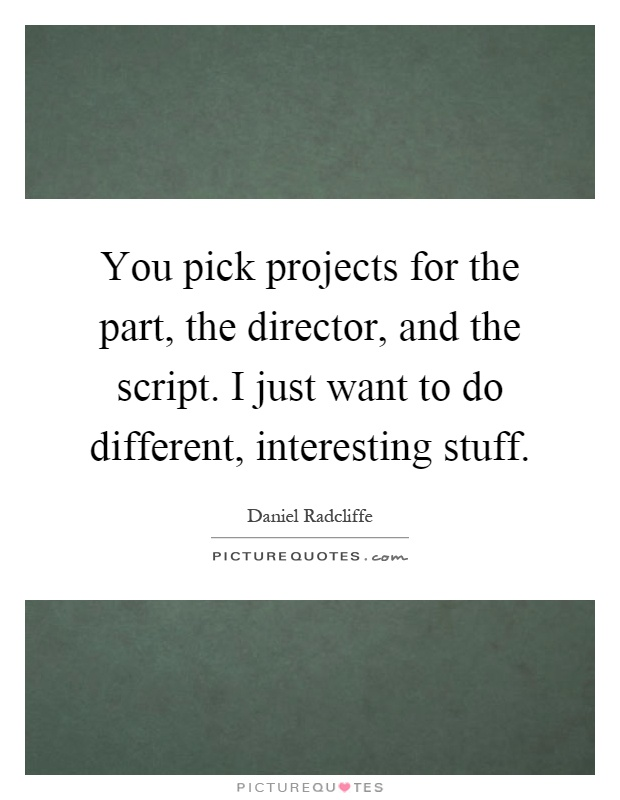 You pick projects for the part, the director, and the script. I just want to do different, interesting stuff Picture Quote #1