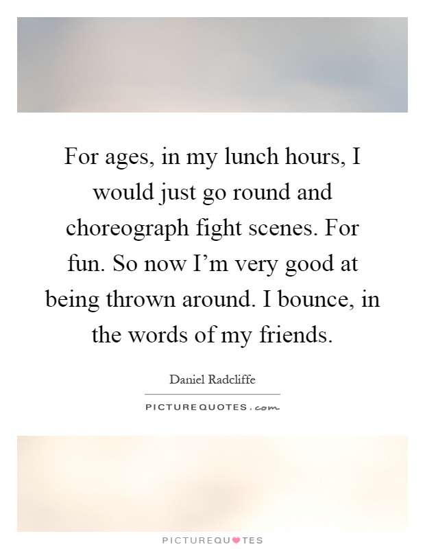 For ages, in my lunch hours, I would just go round and choreograph fight scenes. For fun. So now I'm very good at being thrown around. I bounce, in the words of my friends Picture Quote #1