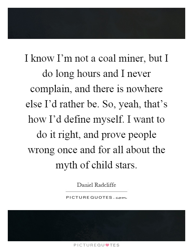 I know I'm not a coal miner, but I do long hours and I never complain, and there is nowhere else I'd rather be. So, yeah, that's how I'd define myself. I want to do it right, and prove people wrong once and for all about the myth of child stars Picture Quote #1