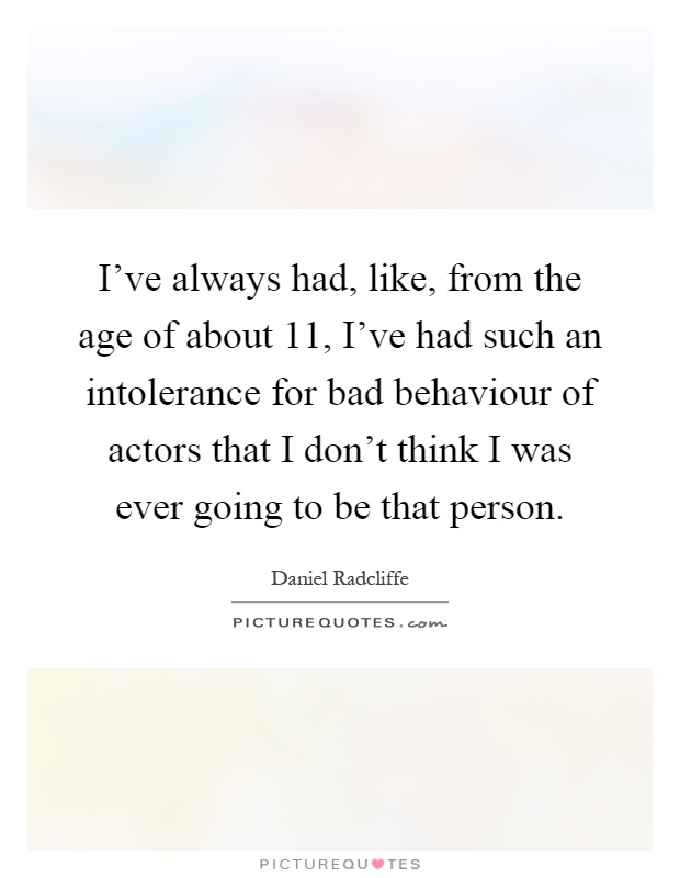 I've always had, like, from the age of about 11, I've had such an intolerance for bad behaviour of actors that I don't think I was ever going to be that person Picture Quote #1