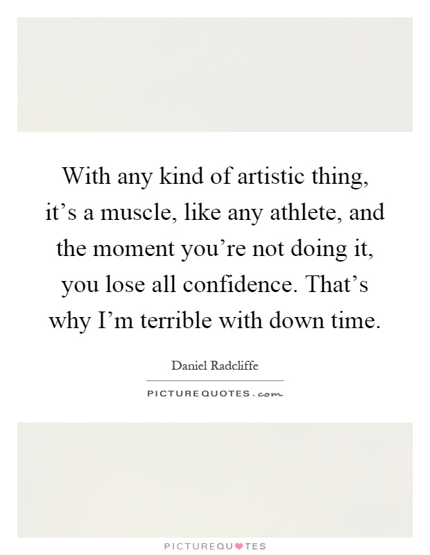With any kind of artistic thing, it's a muscle, like any athlete, and the moment you're not doing it, you lose all confidence. That's why I'm terrible with down time Picture Quote #1