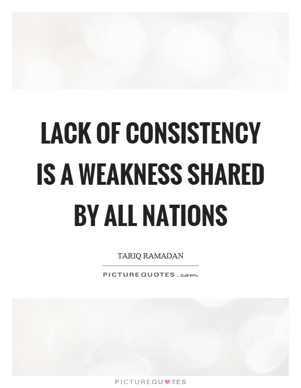Lack of consistency is a weakness shared by all nations Picture Quote #1
