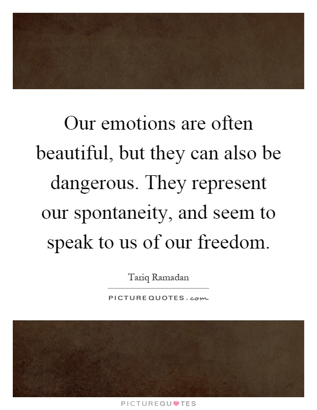 Our emotions are often beautiful, but they can also be dangerous. They represent our spontaneity, and seem to speak to us of our freedom Picture Quote #1