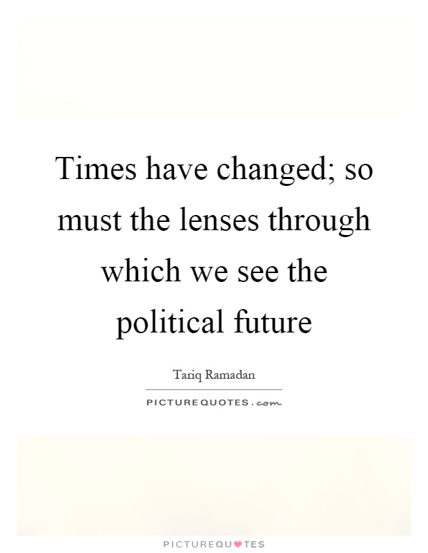 Times have changed; so must the lenses through which we see the political future Picture Quote #1