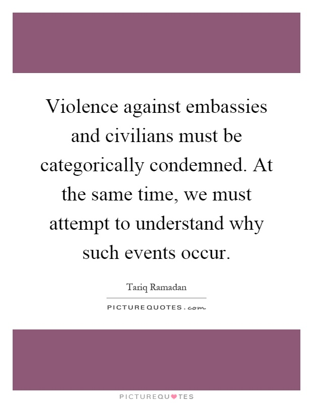 Violence against embassies and civilians must be categorically condemned. At the same time, we must attempt to understand why such events occur Picture Quote #1