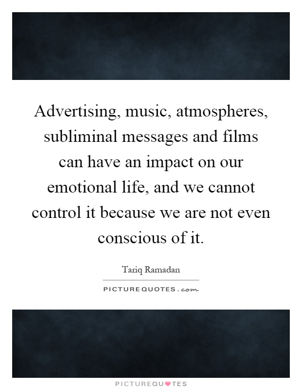 Advertising, music, atmospheres, subliminal messages and films can have an impact on our emotional life, and we cannot control it because we are not even conscious of it Picture Quote #1