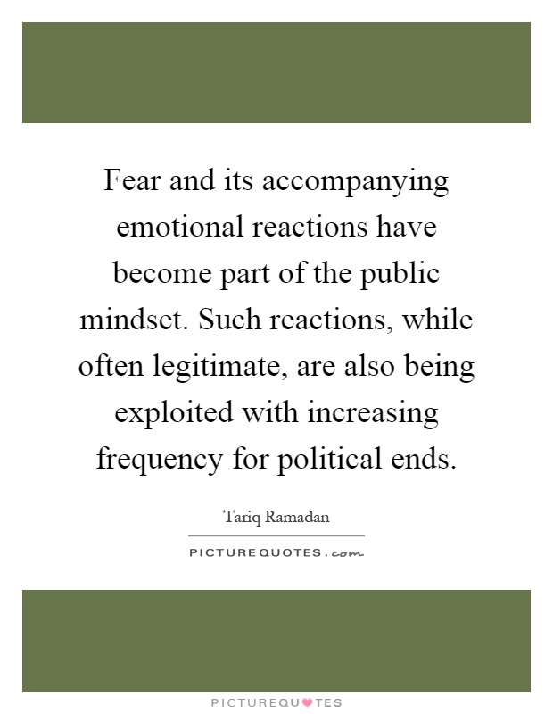 Fear and its accompanying emotional reactions have become part of the public mindset. Such reactions, while often legitimate, are also being exploited with increasing frequency for political ends Picture Quote #1