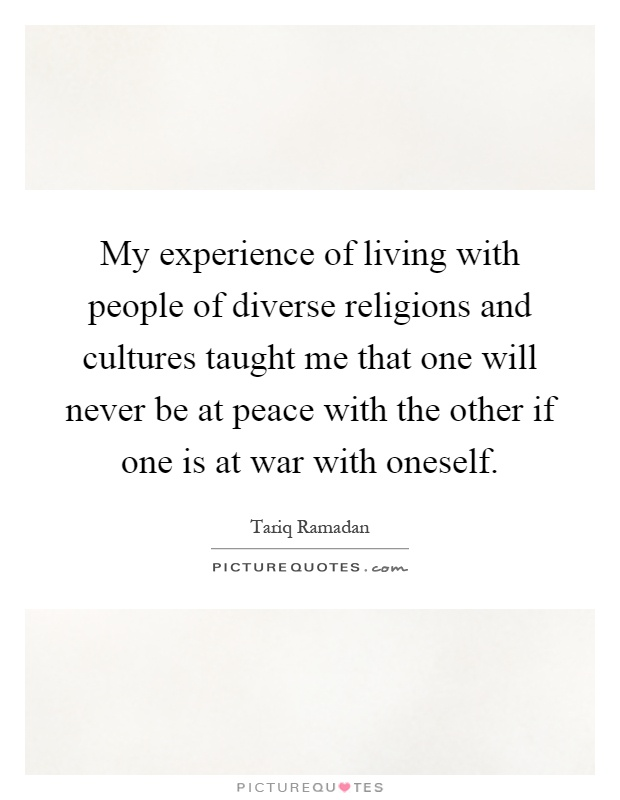 My experience of living with people of diverse religions and cultures taught me that one will never be at peace with the other if one is at war with oneself Picture Quote #1