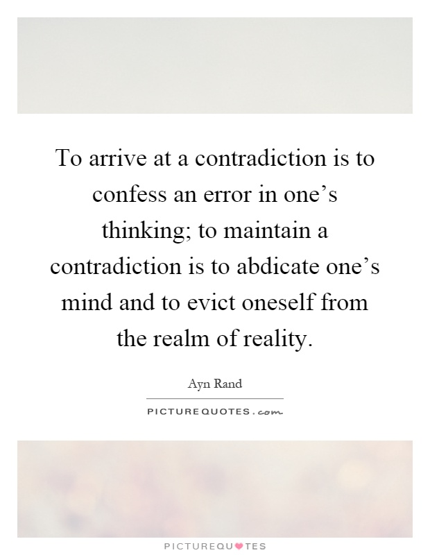 To arrive at a contradiction is to confess an error in one's thinking; to maintain a contradiction is to abdicate one's mind and to evict oneself from the realm of reality Picture Quote #1