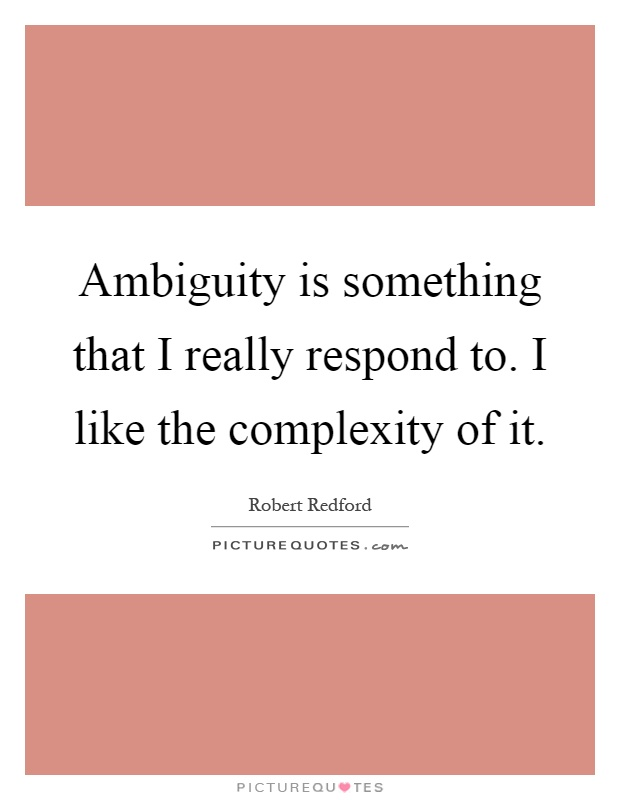 Ambiguity is something that I really respond to. I like the complexity of it Picture Quote #1