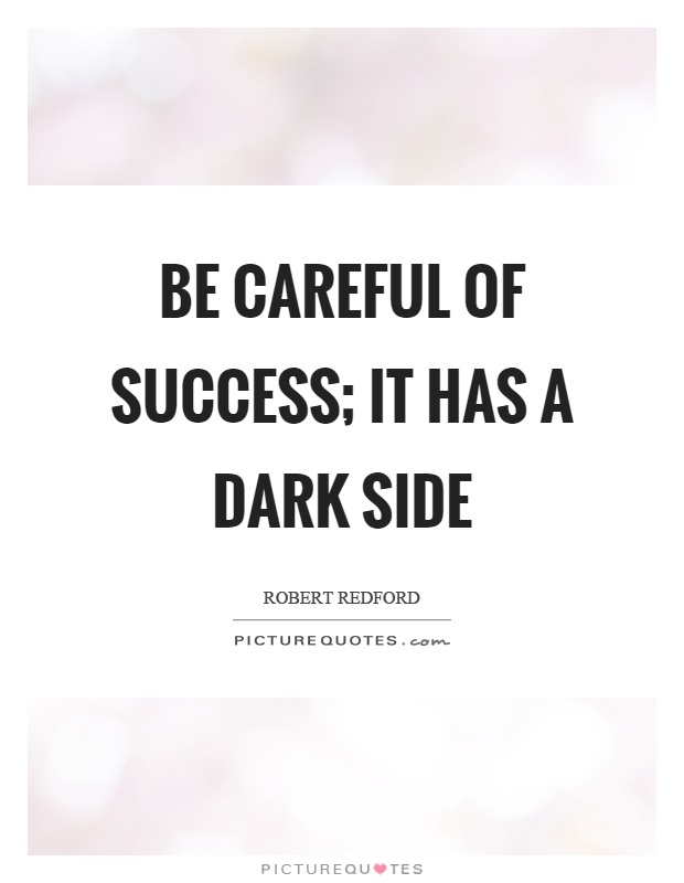 Be careful of success; it has a dark side Picture Quote #1