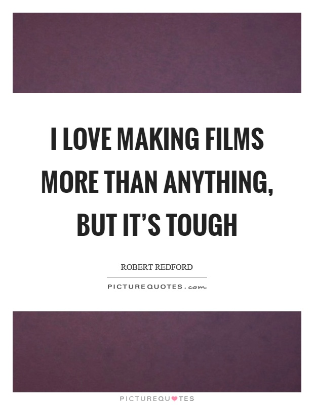 I love making films more than anything, but it's tough Picture Quote #1