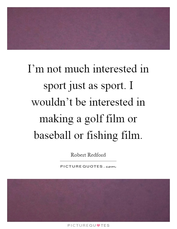 I'm not much interested in sport just as sport. I wouldn't be interested in making a golf film or baseball or fishing film Picture Quote #1