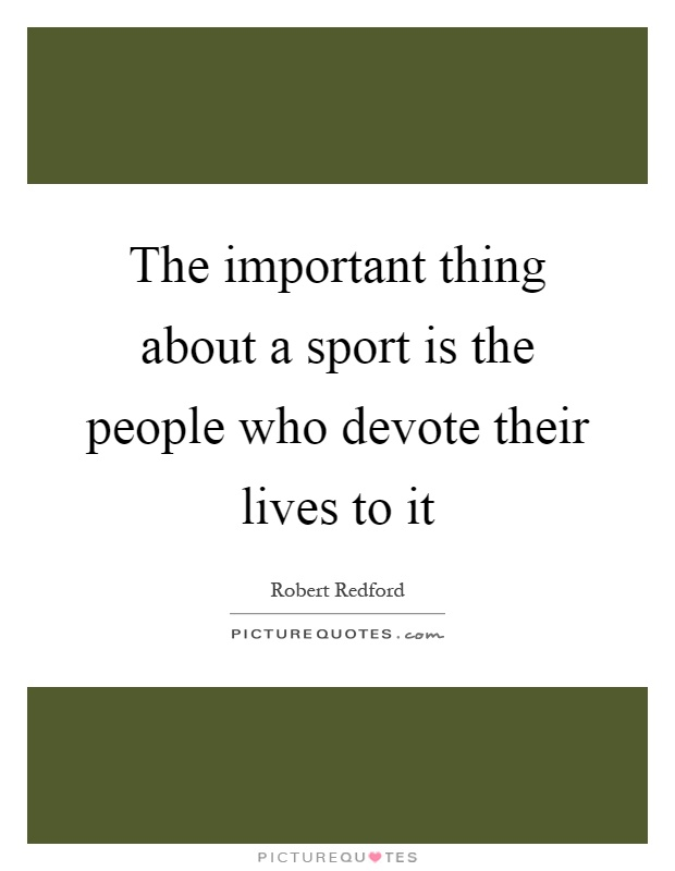 The important thing about a sport is the people who devote their lives to it Picture Quote #1