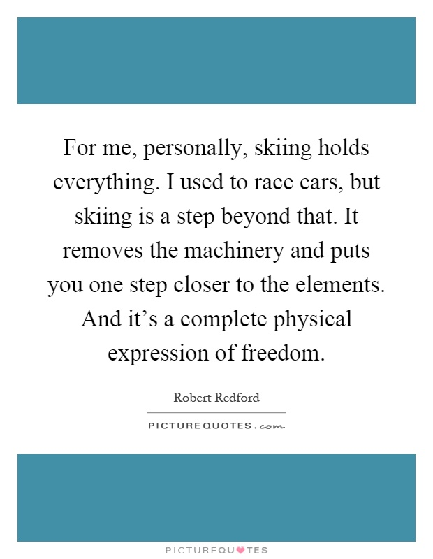 For me, personally, skiing holds everything. I used to race cars, but skiing is a step beyond that. It removes the machinery and puts you one step closer to the elements. And it's a complete physical expression of freedom Picture Quote #1