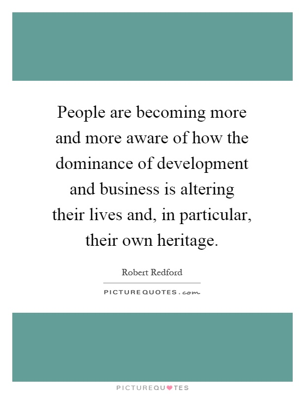 People are becoming more and more aware of how the dominance of development and business is altering their lives and, in particular, their own heritage Picture Quote #1