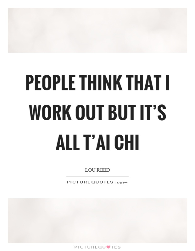 People think that I work out but it's all t'ai chi Picture Quote #1