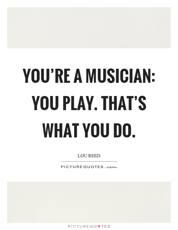 You're a musician: You play. That's what you do Picture Quote #1