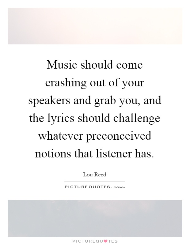 Music should come crashing out of your speakers and grab you, and the lyrics should challenge whatever preconceived notions that listener has Picture Quote #1