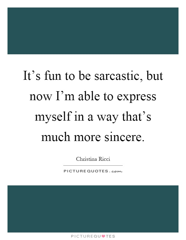 It's fun to be sarcastic, but now I'm able to express myself in a way that's much more sincere Picture Quote #1
