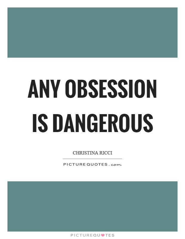 Any obsession is dangerous Picture Quote #1
