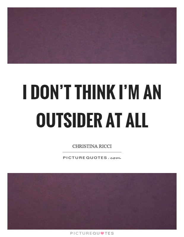 I don't think I'm an outsider at all Picture Quote #1