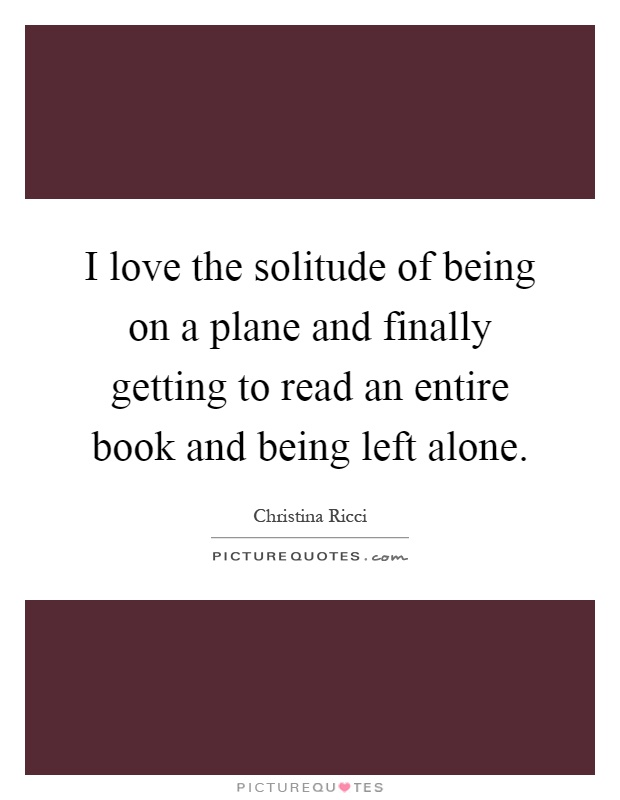 I love the solitude of being on a plane and finally getting to read an entire book and being left alone Picture Quote #1