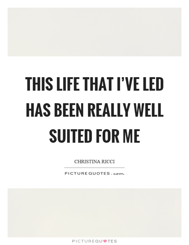 This life that I've led has been really well suited for me Picture Quote #1