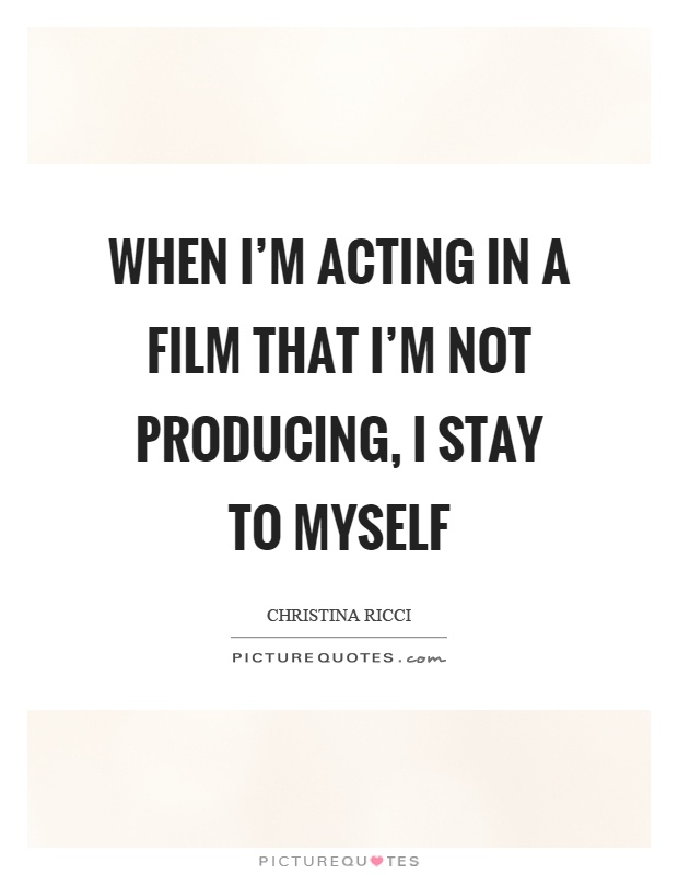 When I\'m acting in a film that I\'m not producing, I stay to ...