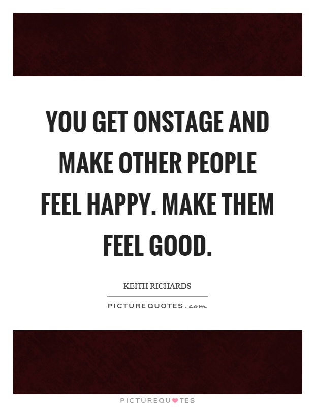 You get onstage and make other people feel happy. Make them feel good Picture Quote #1