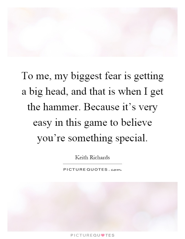 To me, my biggest fear is getting a big head, and that is when I get the hammer. Because it's very easy in this game to believe you're something special Picture Quote #1