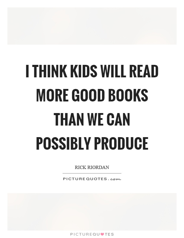 I think kids will read more good books than we can possibly produce Picture Quote #1
