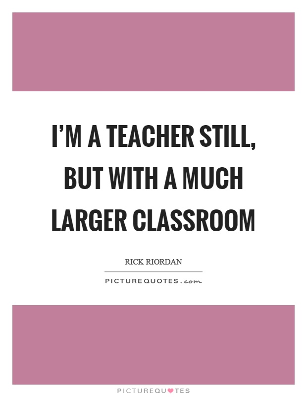 I'm a teacher still, but with a much larger classroom Picture Quote #1