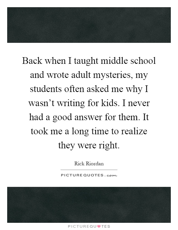Back when I taught middle school and wrote adult mysteries, my students often asked me why I wasn't writing for kids. I never had a good answer for them. It took me a long time to realize they were right Picture Quote #1