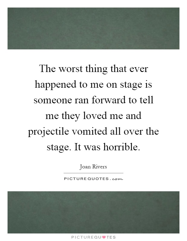 The worst thing that ever happened to me on stage is someone ran forward to tell me they loved me and projectile vomited all over the stage. It was horrible Picture Quote #1