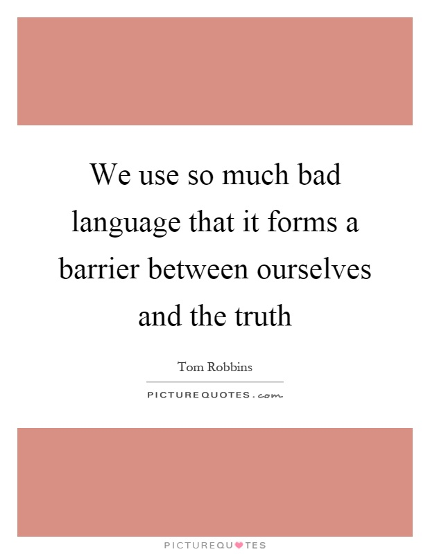 We use so much bad language that it forms a barrier between ourselves and the truth Picture Quote #1