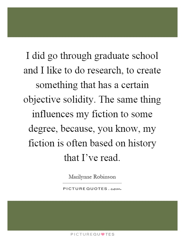 I did go through graduate school and I like to do research, to create something that has a certain objective solidity. The same thing influences my fiction to some degree, because, you know, my fiction is often based on history that I've read Picture Quote #1