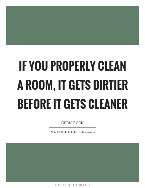 If you properly clean a room, it gets dirtier before it gets cleaner Picture Quote #1