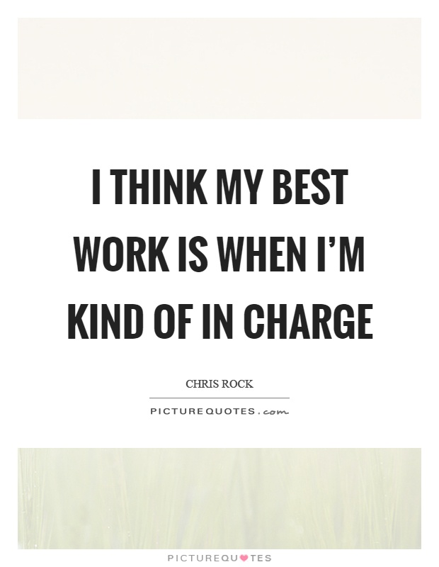 I think my best work is when I'm kind of in charge Picture Quote #1