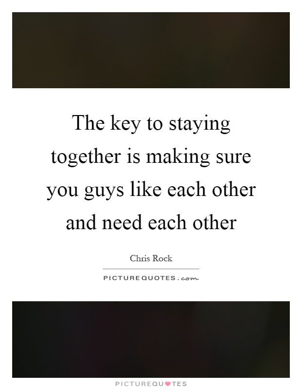 The key to staying together is making sure you guys like each other and need each other Picture Quote #1