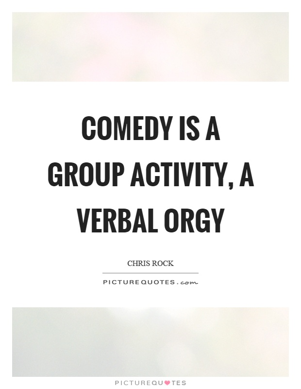Comedy is a group activity, a verbal orgy Picture Quote #1