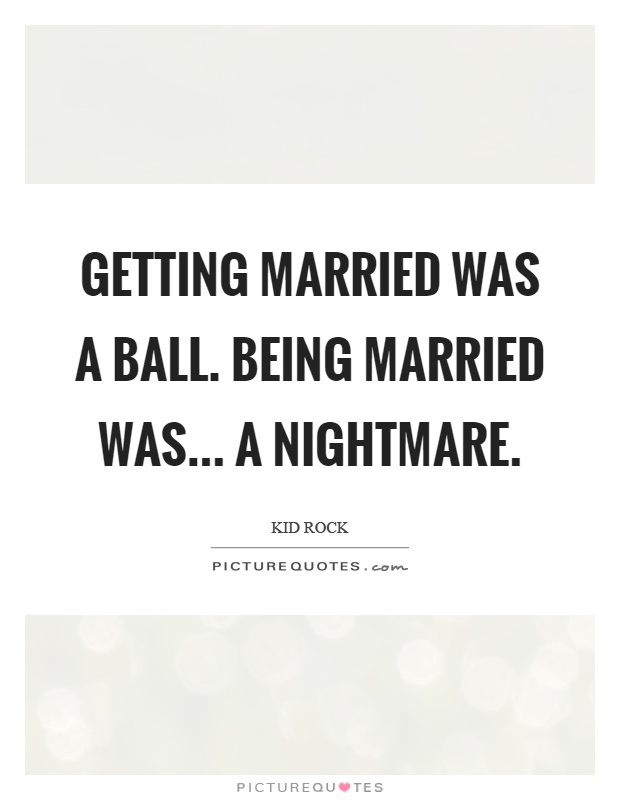 Getting married was a ball. Being married was... a nightmare Picture Quote #1
