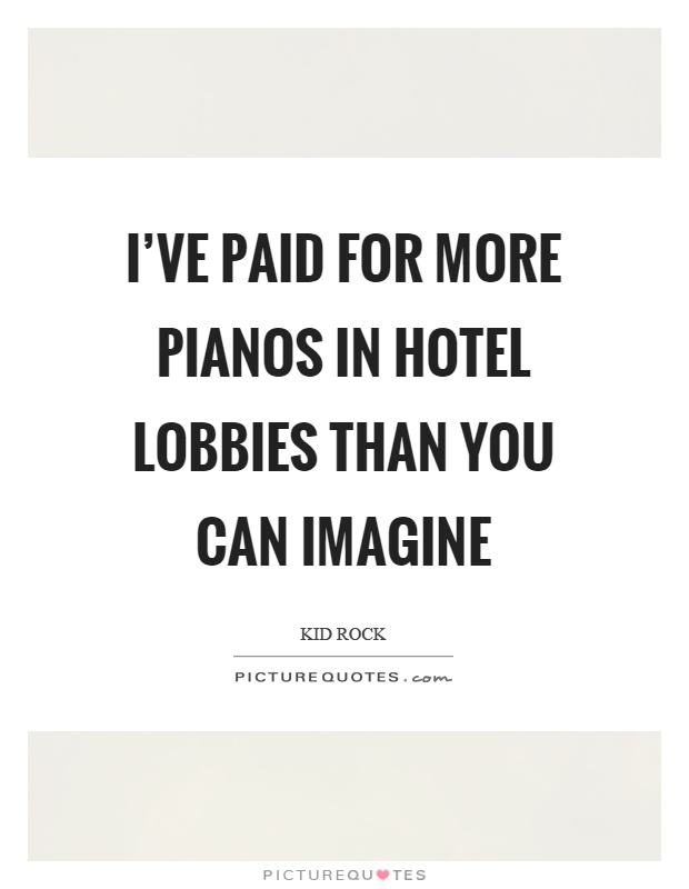 I've paid for more pianos in hotel lobbies than you can imagine Picture Quote #1