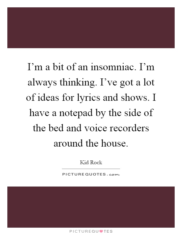 I'm a bit of an insomniac. I'm always thinking. I've got a lot of ideas for lyrics and shows. I have a notepad by the side of the bed and voice recorders around the house Picture Quote #1