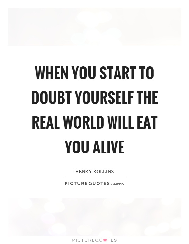 When you start to doubt yourself the real world will eat you alive Picture Quote #1
